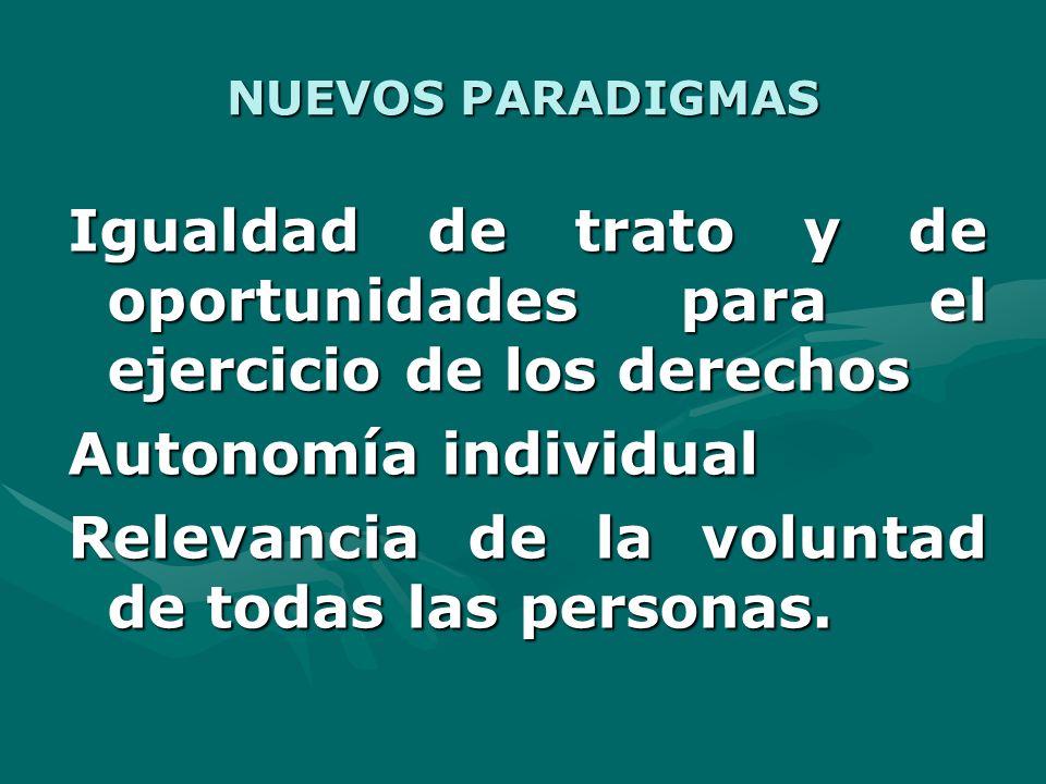 NUEVOS PARADIGMAS Igualdad de trato y de oportunidades para el ejercicio de los derechos Autonomía individual Relevancia de la voluntad de todas las personas.