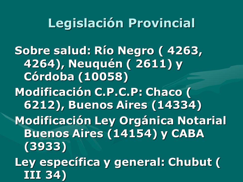 Legislación Provincial Sobre salud: Río Negro ( 4263, 4264), Neuquén ( 2611) y Córdoba (10058) Modificación C.P.C.P: Chaco ( 6212), Buenos Aires (14334) Modificación Ley Orgánica Notarial Buenos Aires (14154) y CABA (3933) Ley específica y general: Chubut ( III 34)