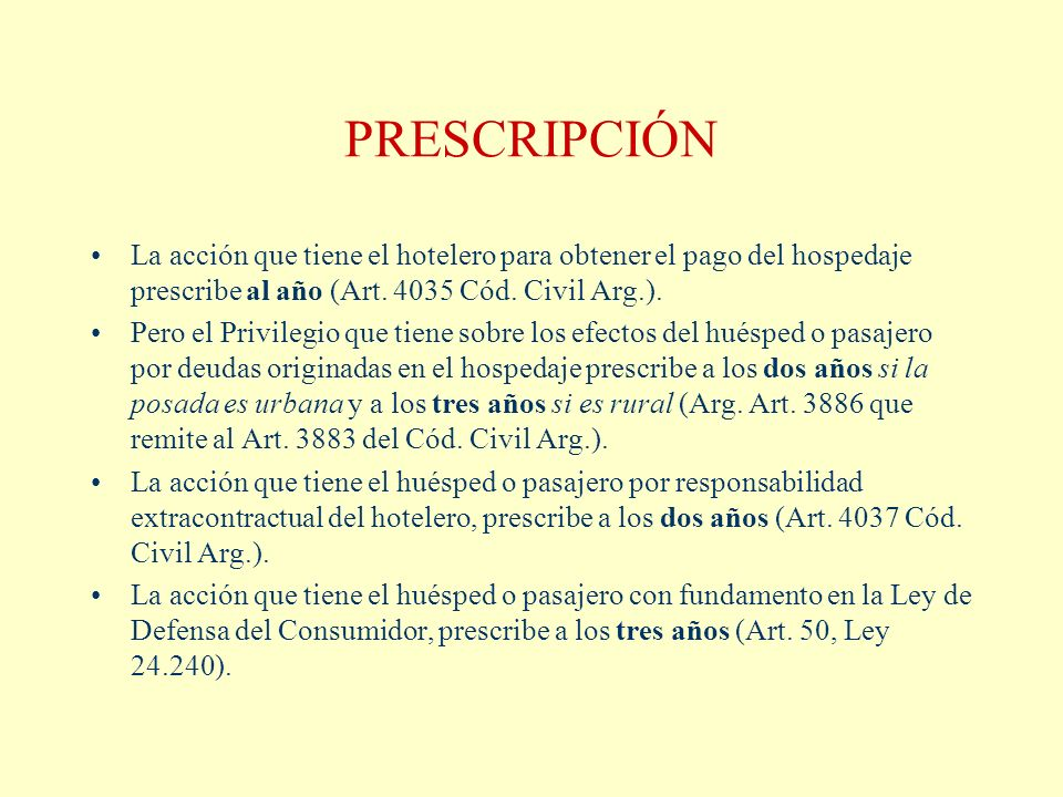 PRESCRIPCIÓN La acción que tiene el hotelero para obtener el pago del hospedaje prescribe al año (Art. 4035 Cód. Civil Arg.). Pero el Privilegio que t