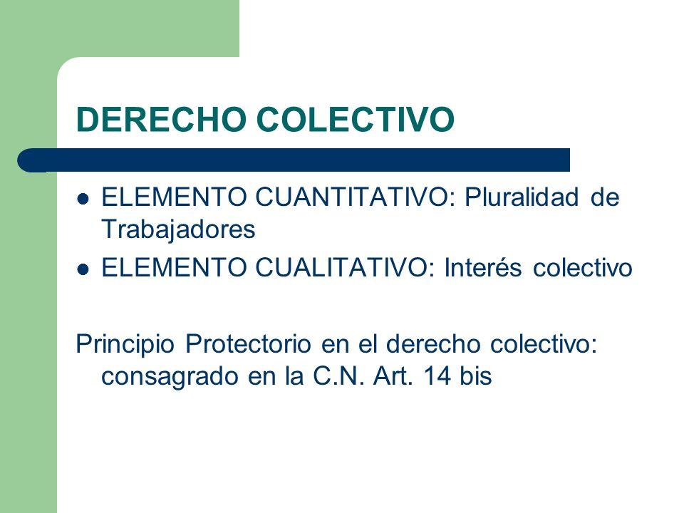 DERECHO COLECTIVO ELEMENTO CUANTITATIVO: Pluralidad de Trabajadores ELEMENTO CUALITATIVO: Interés colectivo Principio Protectorio en el derecho colectivo: consagrado en la C.N.