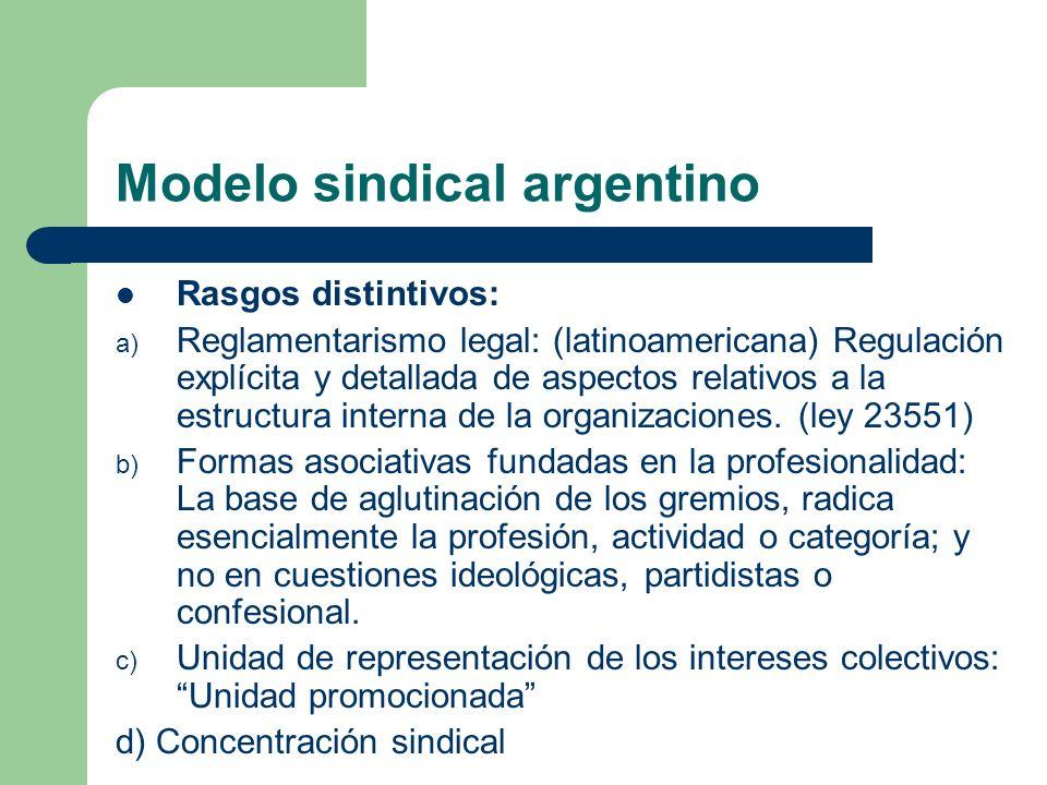 Modelo sindical argentino Rasgos distintivos: a) Reglamentarismo legal: (latinoamericana) Regulación explícita y detallada de aspectos relativos a la estructura interna de la organizaciones.