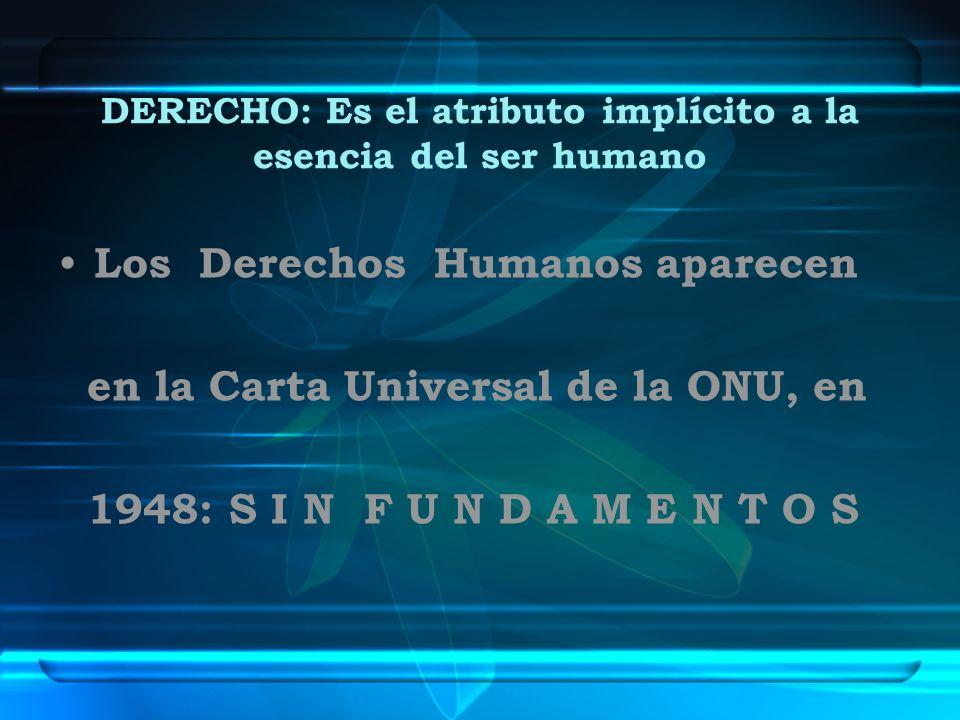 DERECHO: Es el atributo implícito a la esencia del ser humano Los Derechos Humanos aparecen en la Carta Universal de la ONU, en 1948: S I N F U N D A