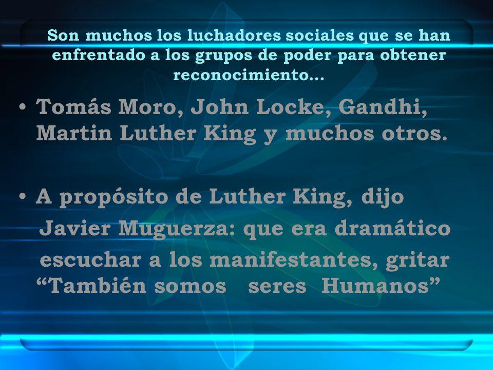 Son muchos los luchadores sociales que se han enfrentado a los grupos de poder para obtener reconocimiento… Tomás Moro, John Locke, Gandhi, Martin Lut