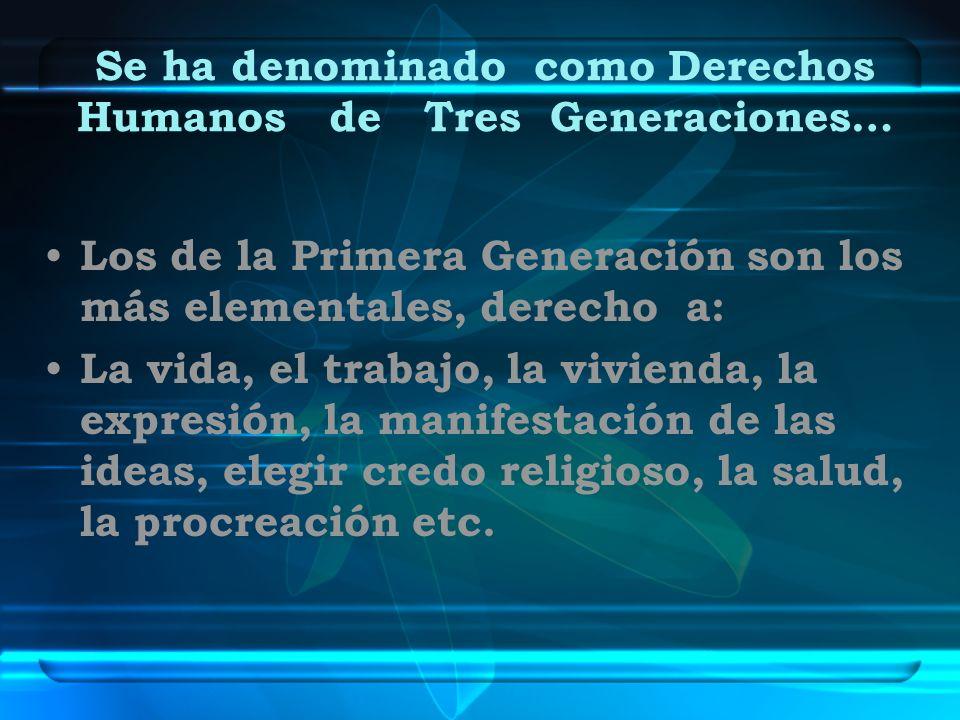 Se ha denominado como Derechos Humanos de Tres Generaciones… Los de la Primera Generación son los más elementales, derecho a: La vida, el trabajo, la