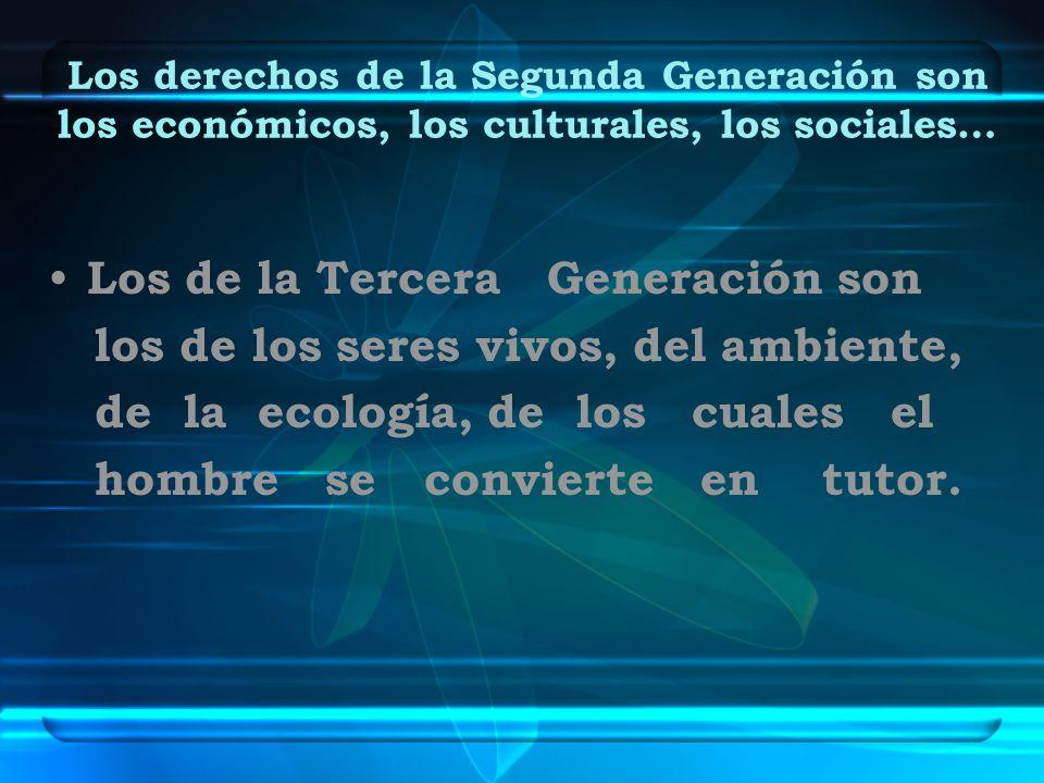 Los derechos de la Segunda Generación son los económicos, los culturales, los sociales… Los de la Tercera Generación son los de los seres vivos, del a