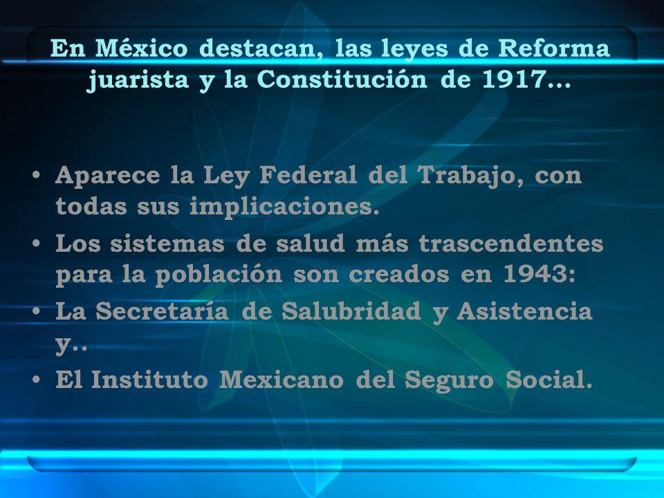 En México destacan, las leyes de Reforma juarista y la Constitución de 1917… Aparece la Ley Federal del Trabajo, con todas sus implicaciones. Los sist