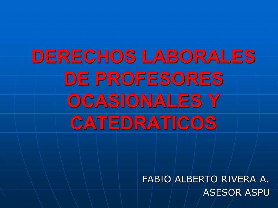 DERECHOS LABORALES DE PROFESORES OCASIONALES Y CATEDRATICOS FABIO ALBERTO RIVERA A. ASESOR ASPU