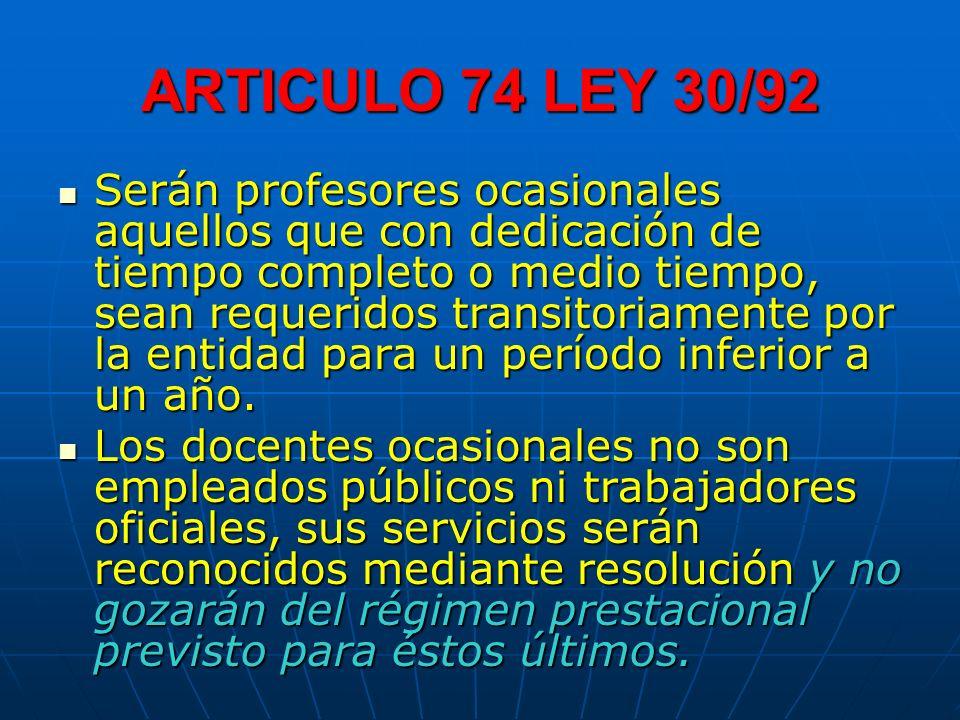 ARTICULO 74 LEY 30/92 Serán profesores ocasionales aquellos que con dedicación de tiempo completo o medio tiempo, sean requeridos transitoriamente por