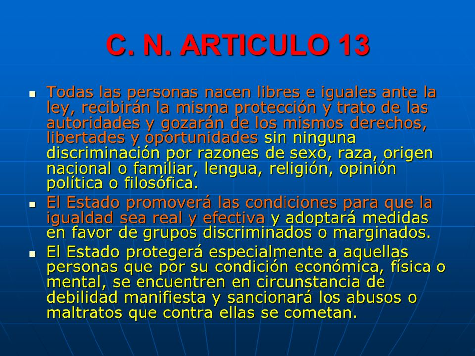 C. N. ARTICULO 13 Todas las personas nacen libres e iguales ante la ley, recibirán la misma protección y trato de las autoridades y gozarán de los mis