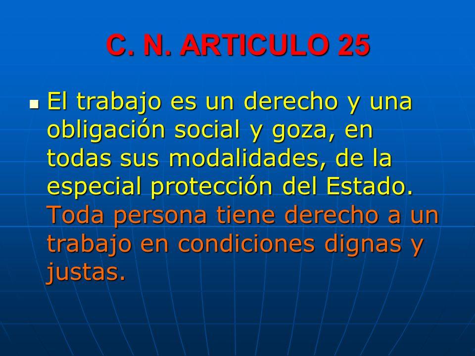 C. N. ARTICULO 25 El trabajo es un derecho y una obligación social y goza, en todas sus modalidades, de la especial protección del Estado. Toda person
