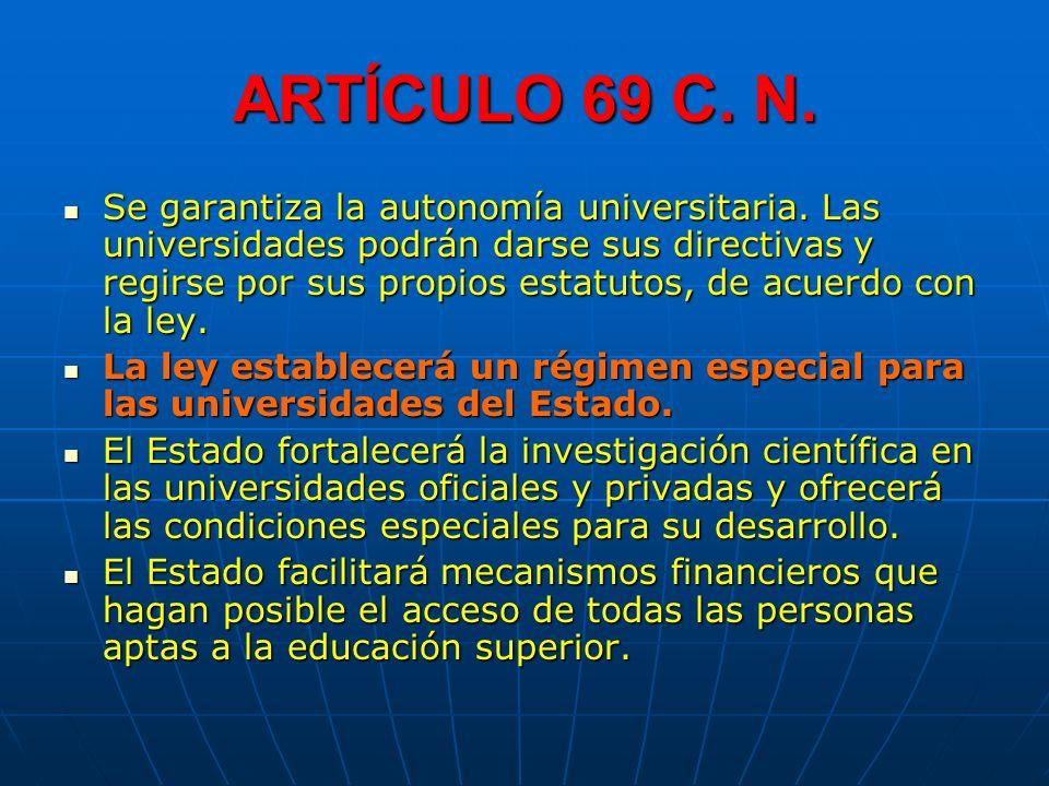 ARTÍCULO 69 C. N. Se garantiza la autonomía universitaria. Las universidades podrán darse sus directivas y regirse por sus propios estatutos, de acuer