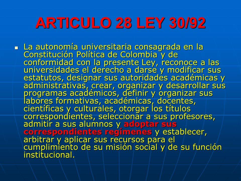 ARTICULO 28 LEY 30/92 La autonomía universitaria consagrada en la Constitución Política de Colombia y de conformidad con la presente Ley, reconoce a l