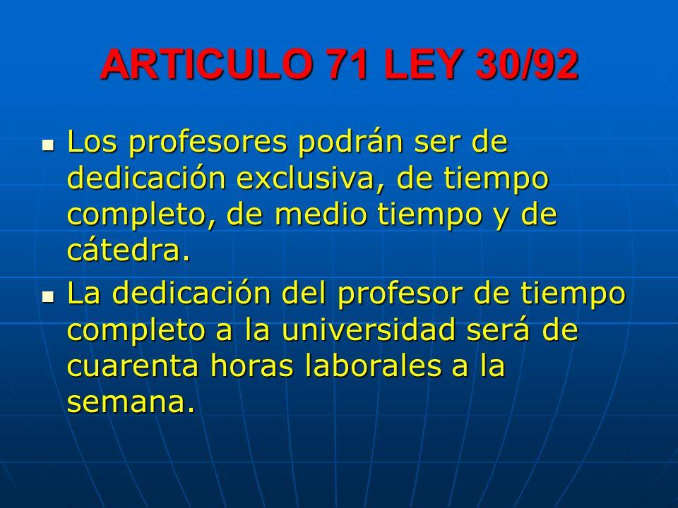 ARTICULO 71 LEY 30/92 Los profesores podrán ser de dedicación exclusiva, de tiempo completo, de medio tiempo y de cátedra. Los profesores podrán ser d