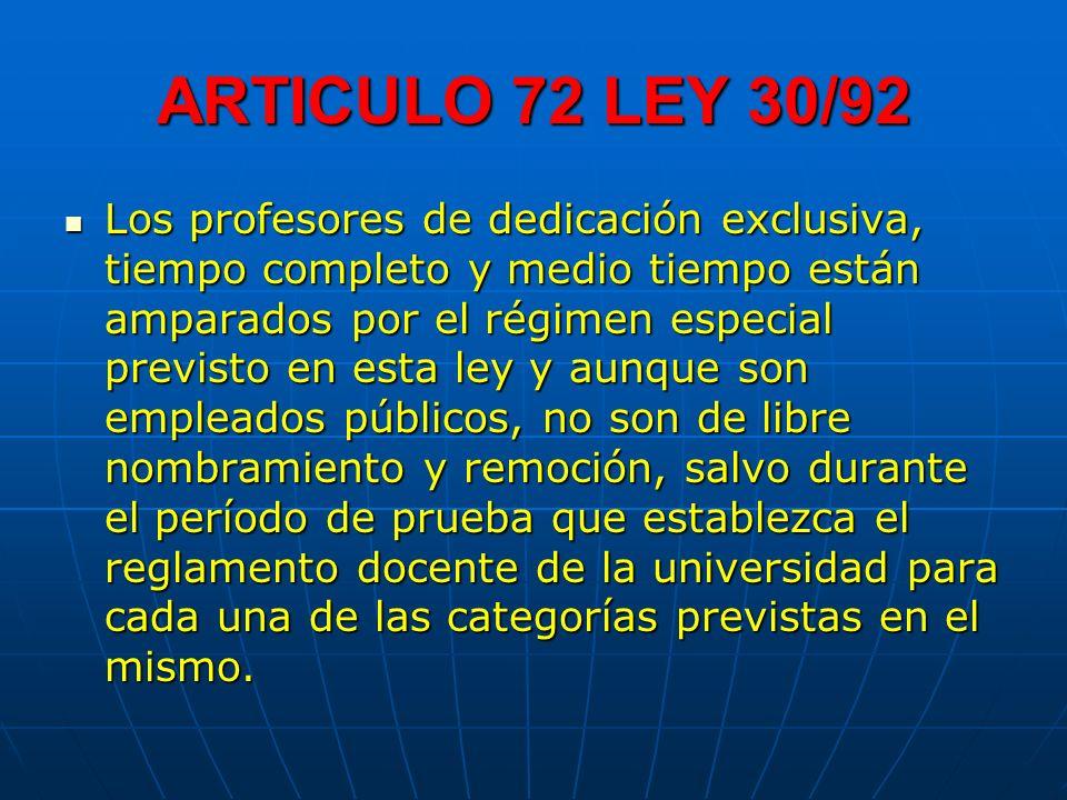 ARTICULO 72 LEY 30/92 Los profesores de dedicación exclusiva, tiempo completo y medio tiempo están amparados por el régimen especial previsto en esta
