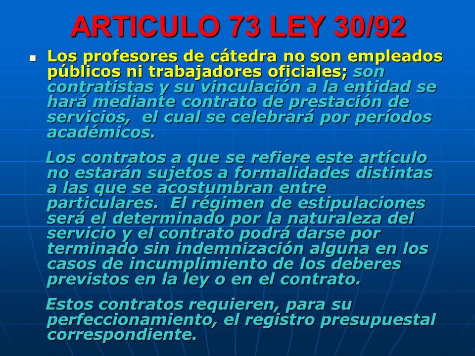 ARTICULO 73 LEY 30/92 Los profesores de cátedra no son empleados públicos ni trabajadores oficiales; son contratistas y su vinculación a la entidad se hará mediante contrato de prestación de servicios, el cual se celebrará por períodos académicos.