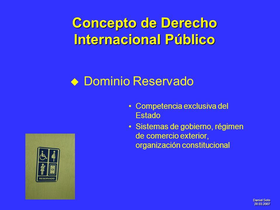 Daniel Soto 28.03.2007 Concepto de Derecho Internacional Público u u Dominio Reservado Competencia exclusiva del Estado Sistemas de gobierno, régimen
