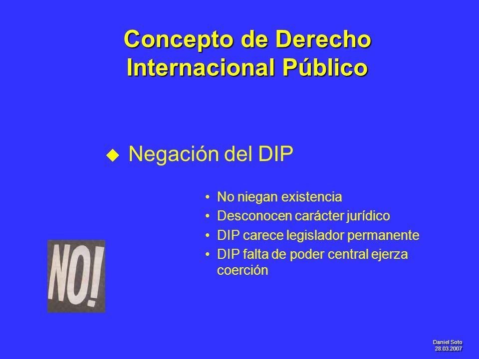 Daniel Soto 28.03.2007 Concepto de Derecho Internacional Público u u Negación del DIP No niegan existencia Desconocen carácter jurídico DIP carece leg