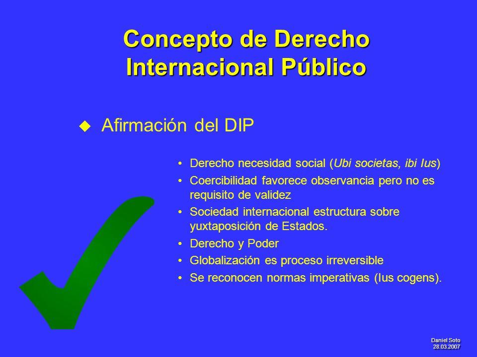 Daniel Soto 28.03.2007 Concepto de Derecho Internacional Público u u Afirmación del DIP Derecho necesidad social (Ubi societas, ibi Ius) Coercibilidad