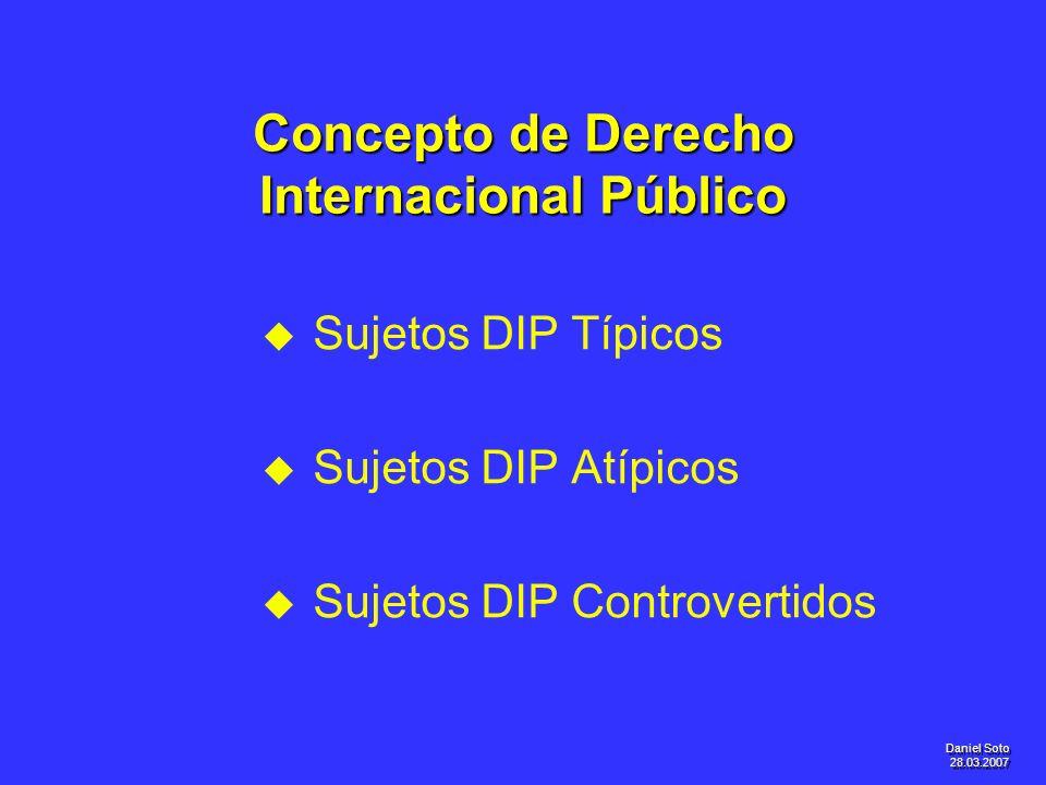 Daniel Soto 28.03.2007 Concepto de Derecho Internacional Público u u Sujetos DIP Típicos u u Sujetos DIP Atípicos u u Sujetos DIP Controvertidos