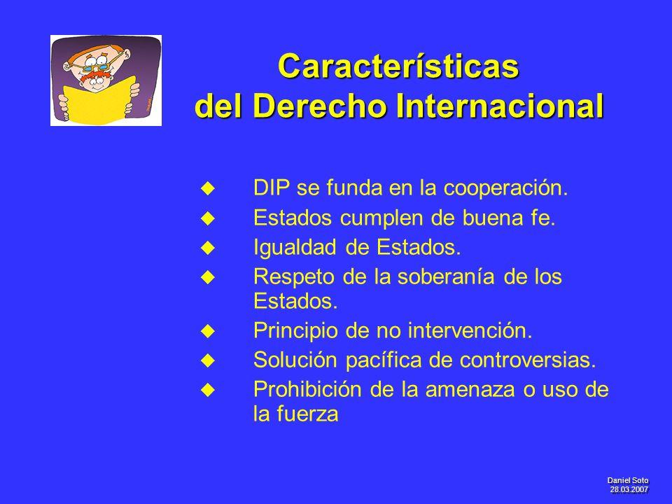 Daniel Soto 28.03.2007 Características del Derecho Internacional u u DIP se funda en la cooperación. u u Estados cumplen de buena fe. u u Igualdad de