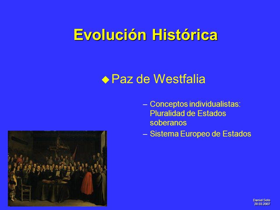 Daniel Soto 28.03.2007 Evolución Histórica u u Paz de Westfalia – –Conceptos individualistas: Pluralidad de Estados soberanos – –Sistema Europeo de Es
