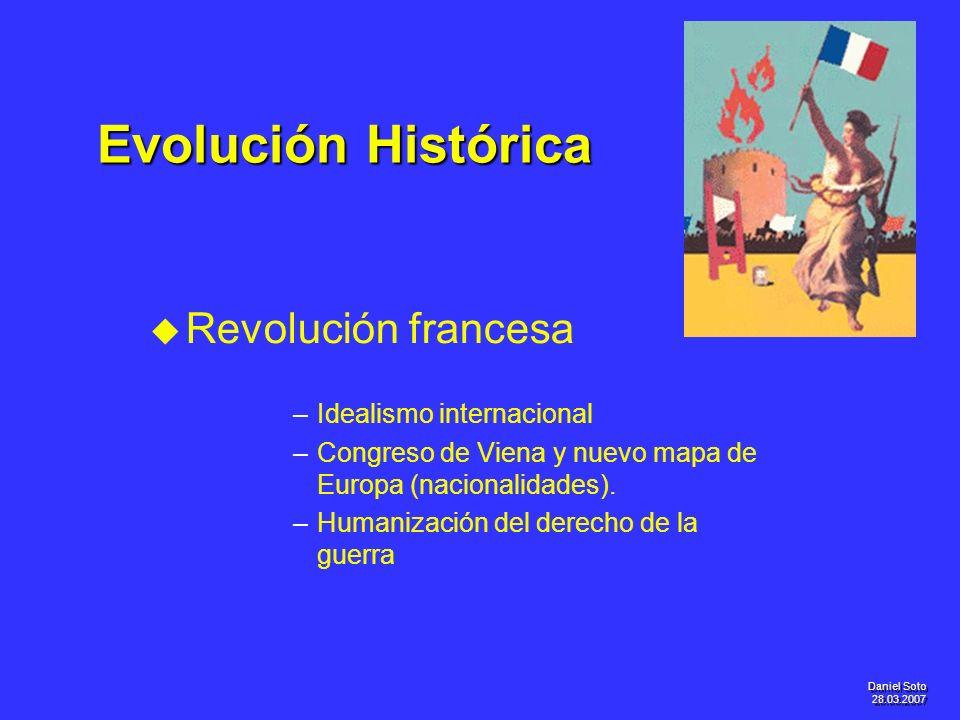 Daniel Soto 28.03.2007 Evolución Histórica u u Revolución francesa – –Idealismo internacional – –Congreso de Viena y nuevo mapa de Europa (nacionalida