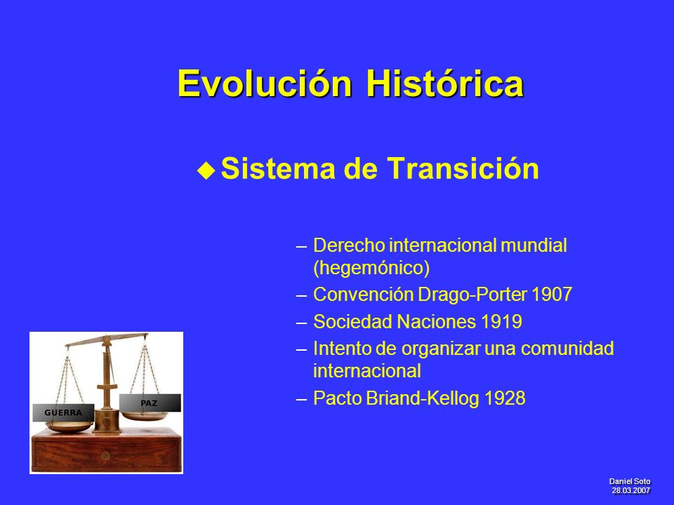 Daniel Soto 28.03.2007 Evolución Histórica u u Sistema de Transición – –Derecho internacional mundial (hegemónico) – –Convención Drago-Porter 1907 – –