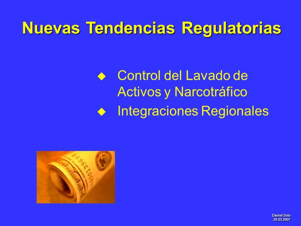 Daniel Soto 28.03.2007 u u Control del Lavado de Activos y Narcotráfico u u Integraciones Regionales Nuevas Tendencias Regulatorias
