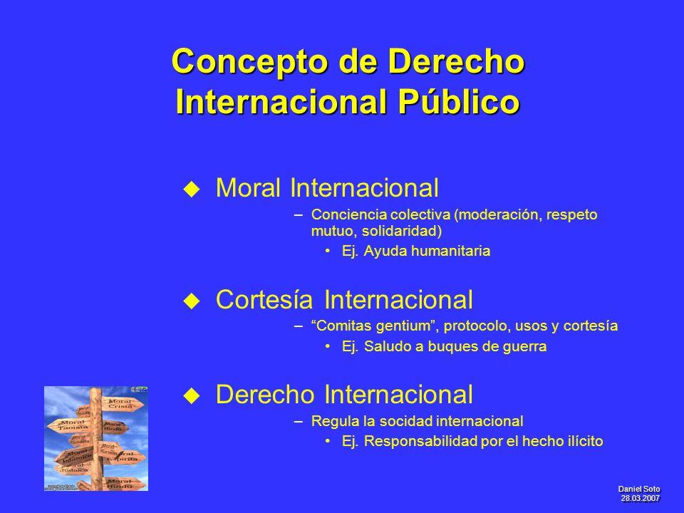 Daniel Soto 28.03.2007 Concepto de Derecho Internacional Público u u Moral Internacional – –Conciencia colectiva (moderación, respeto mutuo, solidarid