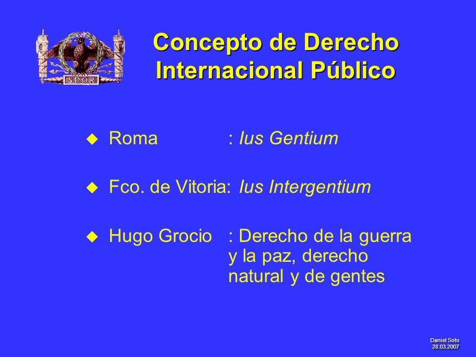 Daniel Soto 28.03.2007 Concepto de Derecho Internacional Público u u Roma: Ius Gentium u u Fco. de Vitoria: Ius Intergentium u u Hugo Grocio: Derecho