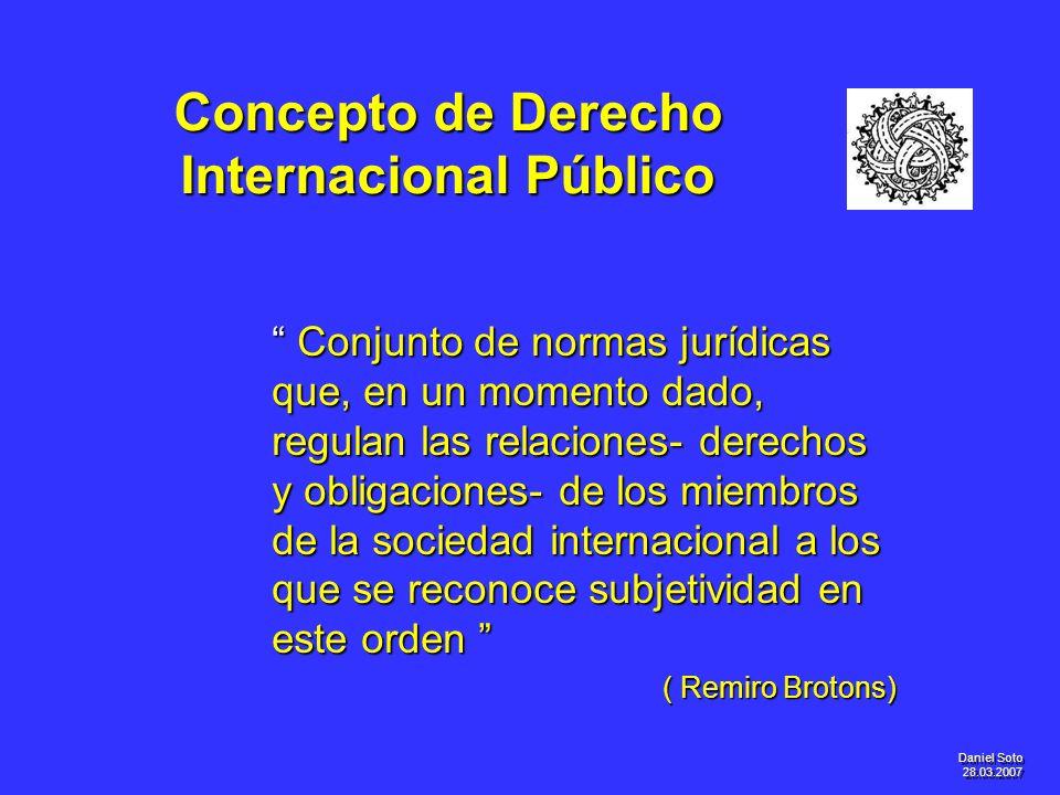 Daniel Soto 28.03.2007 Concepto de Derecho Internacional Público Conjunto de normas jurídicas que, en un momento dado, regulan las relaciones- derecho
