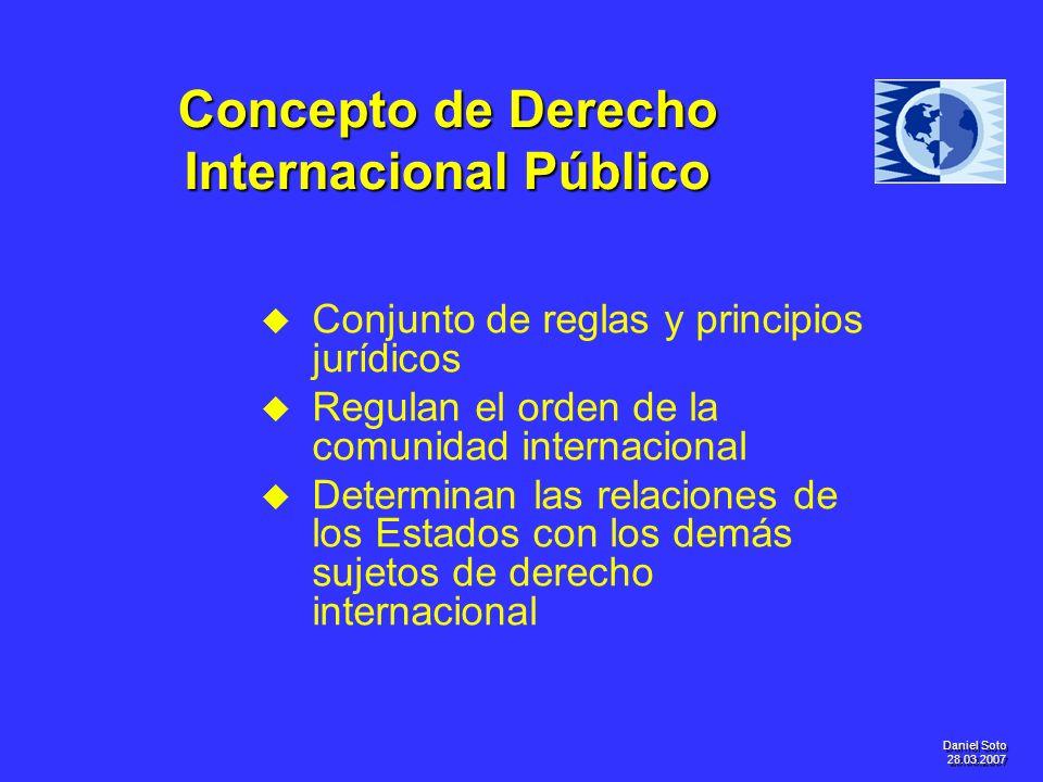 Daniel Soto 28.03.2007 Concepto de Derecho Internacional Público u u Conjunto de reglas y principios jurídicos u u Regulan el orden de la comunidad in