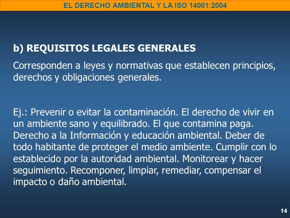 14 EL DERECHO AMBIENTAL Y LA ISO 14001:2004 b) REQUISITOS LEGALES GENERALES Corresponden a leyes y normativas que establecen principios, derechos y ob