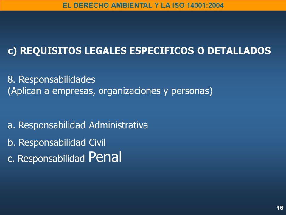 16 EL DERECHO AMBIENTAL Y LA ISO 14001:2004 c) REQUISITOS LEGALES ESPECIFICOS O DETALLADOS 8. Responsabilidades (Aplican a empresas, organizaciones y