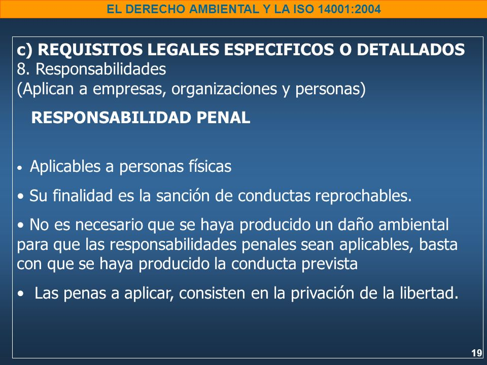 19 EL DERECHO AMBIENTAL Y LA ISO 14001:2004 c) REQUISITOS LEGALES ESPECIFICOS O DETALLADOS 8. Responsabilidades (Aplican a empresas, organizaciones y
