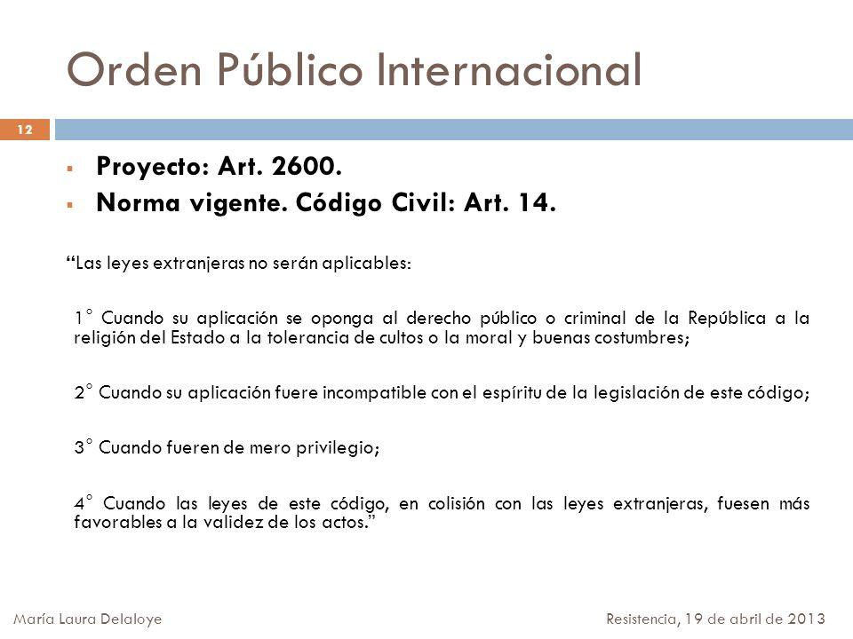 Orden Público Internacional Proyecto: Art. 2600. Norma vigente. Código Civil: Art. 14. Las leyes extranjeras no serán aplicables: 1° Cuando su aplicac