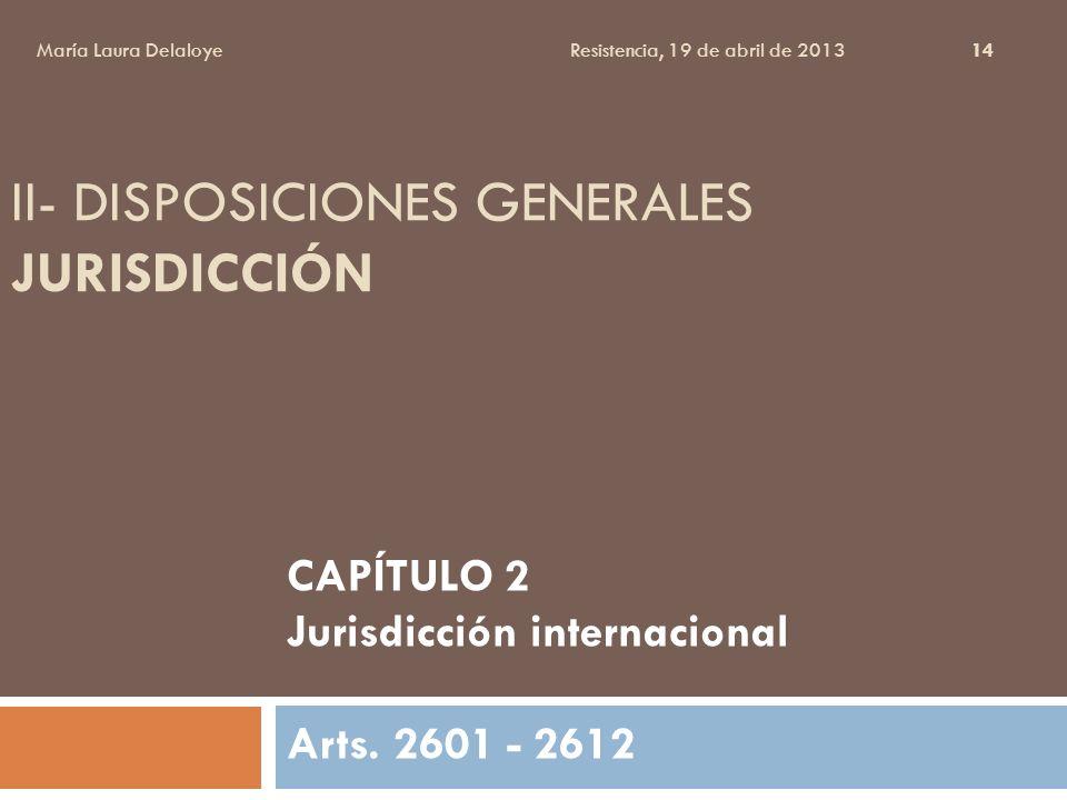 II- DISPOSICIONES GENERALES JURISDICCIÓN CAPÍTULO 2 Jurisdicción internacional Arts. 2601 - 2612 María Laura Delaloye Resistencia, 19 de abril de 2013