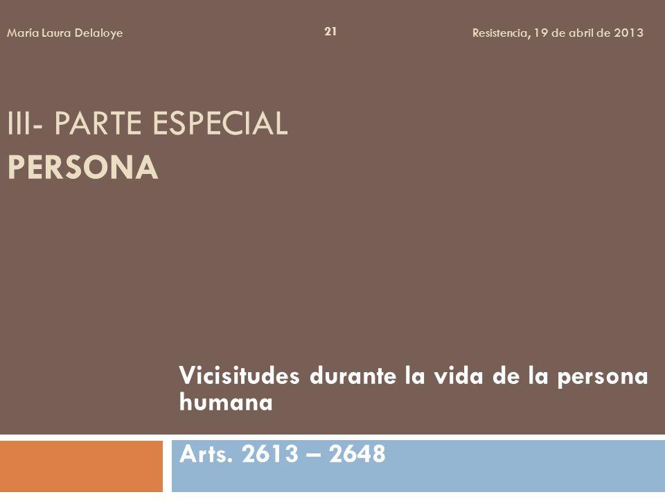 III- PARTE ESPECIAL PERSONA Vicisitudes durante la vida de la persona humana Arts. 2613 – 2648 21 María Laura Delaloye Resistencia, 19 de abril de 201