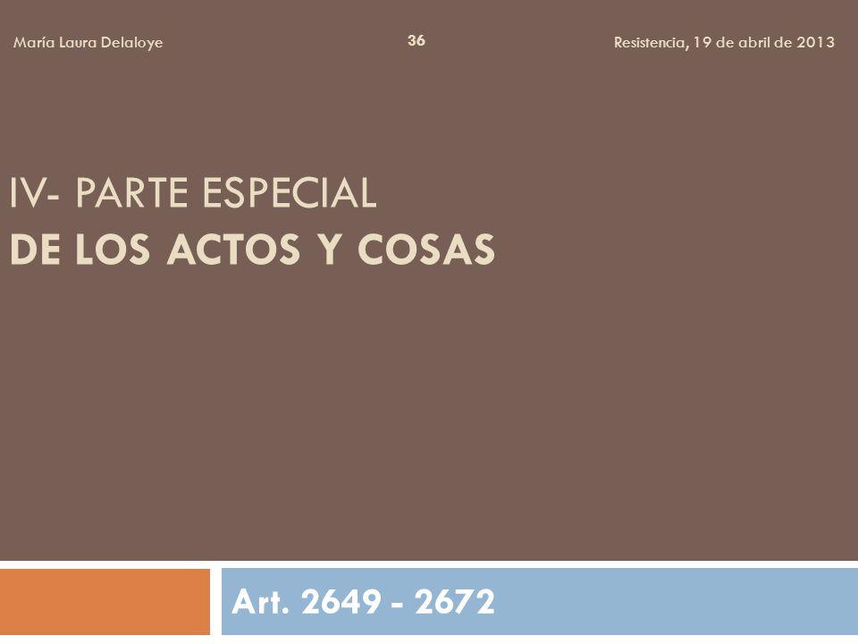 IV- PARTE ESPECIAL DE LOS ACTOS Y COSAS Art. 2649 - 2672 36 María Laura Delaloye Resistencia, 19 de abril de 2013