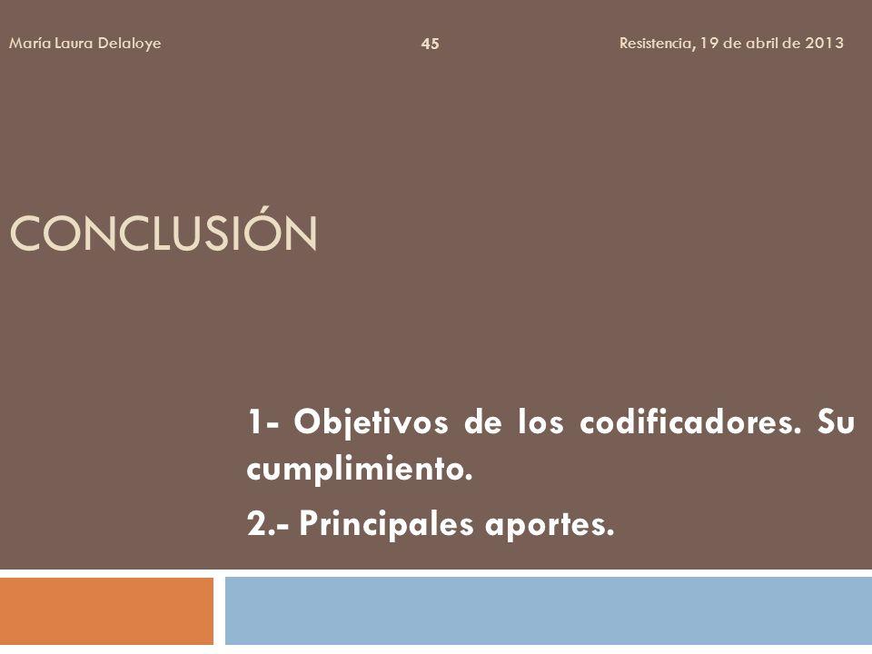 CONCLUSIÓN 1- Objetivos de los codificadores. Su cumplimiento. 2.- Principales aportes. 45 María Laura Delaloye Resistencia, 19 de abril de 2013