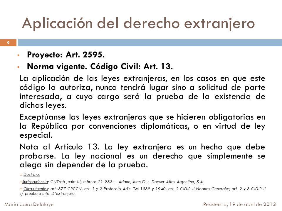Aplicación del derecho extranjero Proyecto: Art. 2595. Norma vigente. Código Civil: Art. 13. La aplicación de las leyes extranjeras, en los casos en q