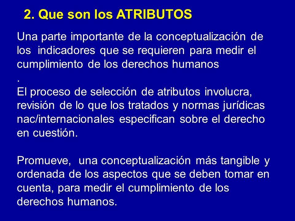 2. Que son los ATRIBUTOS Una parte importante de la conceptualización de los indicadores que se requieren para medir el cumplimiento de los derechos h