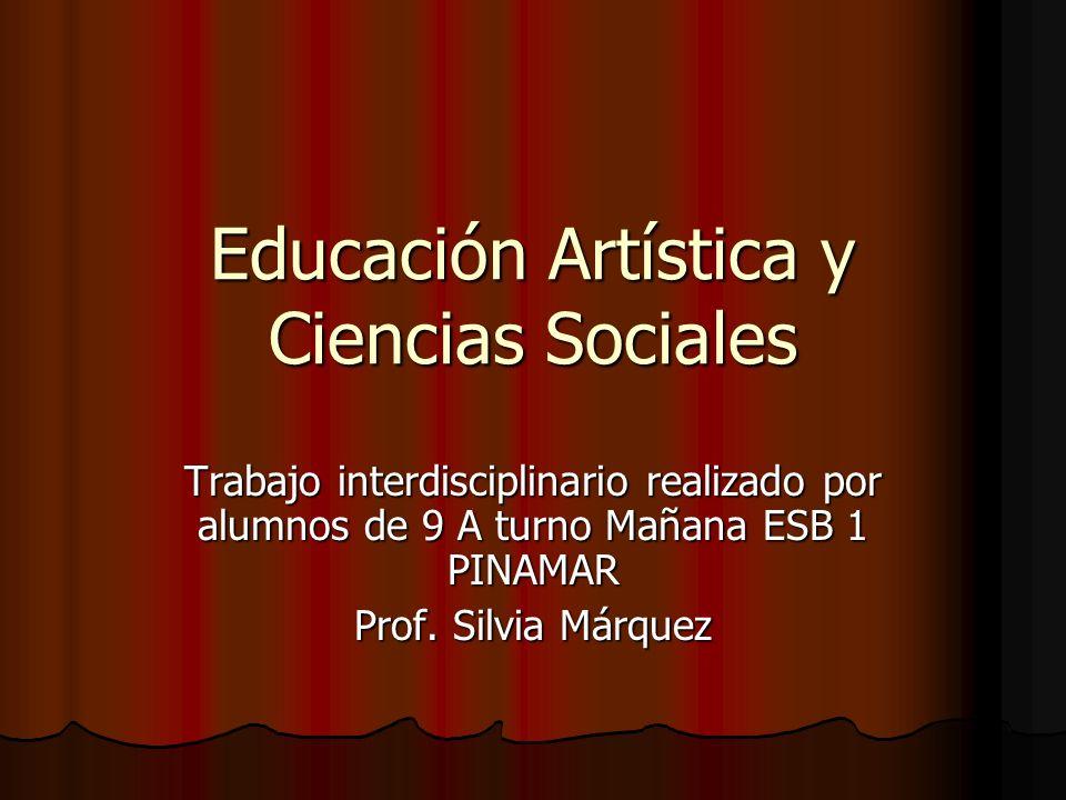 Educación Artística y Ciencias Sociales Trabajo interdisciplinario realizado por alumnos de 9 A turno Mañana ESB 1 PINAMAR Prof. Silvia Márquez