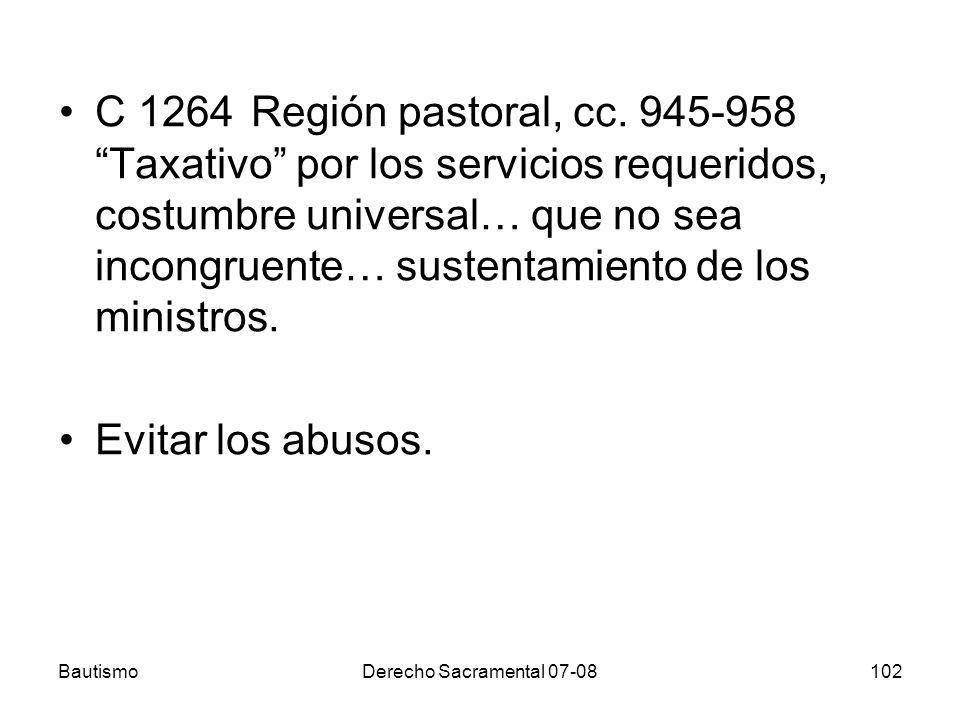 BautismoDerecho Sacramental 07-08102 C 1264Región pastoral, cc. 945-958 Taxativo por los servicios requeridos, costumbre universal… que no sea incongr