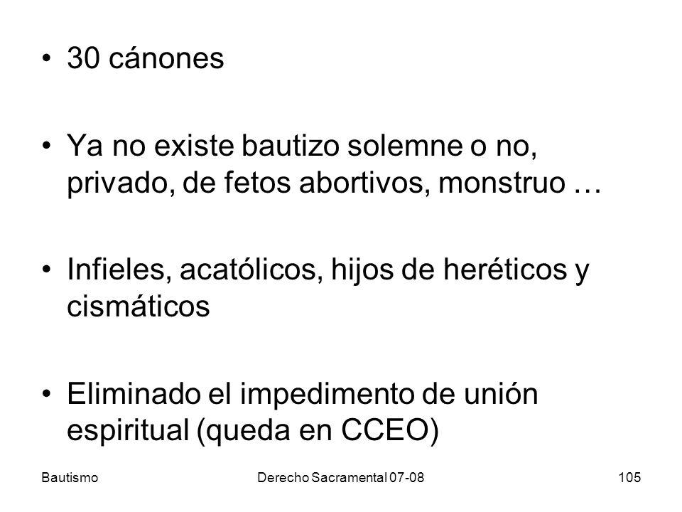 BautismoDerecho Sacramental 07-08105 30 cánones Ya no existe bautizo solemne o no, privado, de fetos abortivos, monstruo … Infieles, acatólicos, hijos