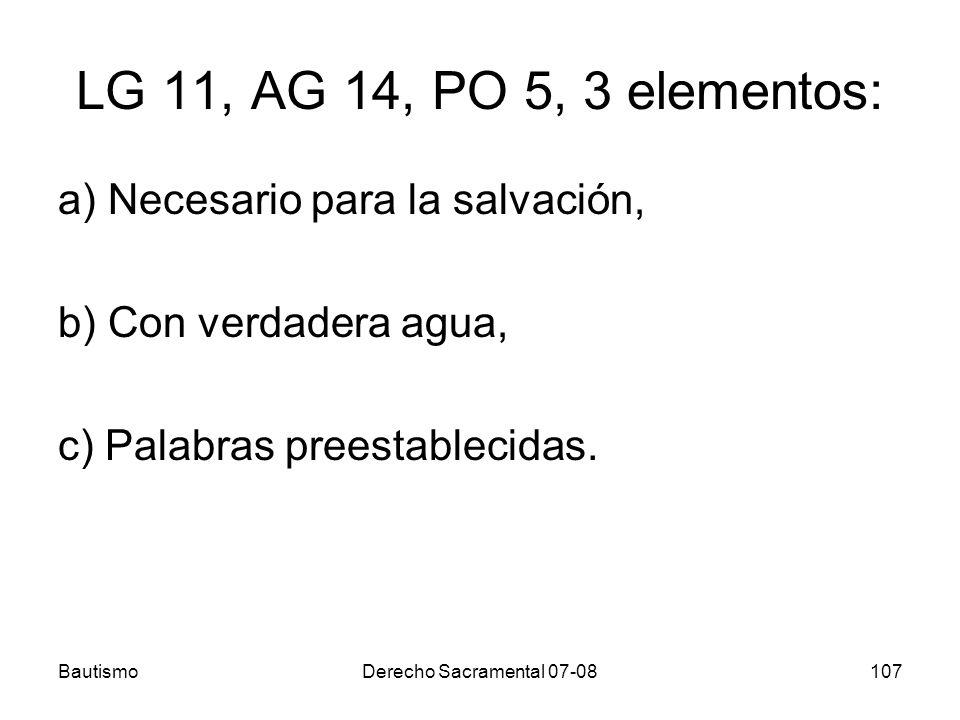 BautismoDerecho Sacramental 07-08107 LG 11, AG 14, PO 5, 3 elementos: a) Necesario para la salvación, b) Con verdadera agua, c) Palabras preestablecid