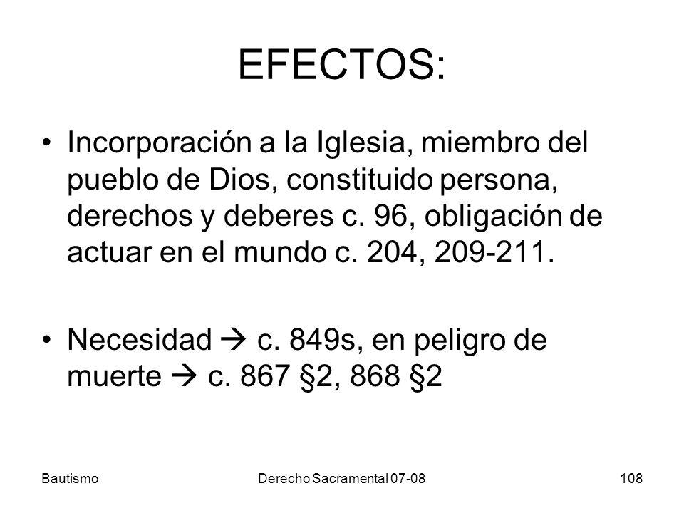 BautismoDerecho Sacramental 07-08108 EFECTOS: Incorporación a la Iglesia, miembro del pueblo de Dios, constituido persona, derechos y deberes c. 96, o