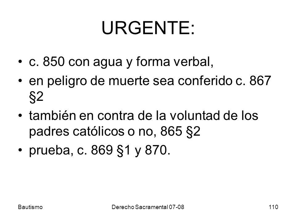 BautismoDerecho Sacramental 07-08110 URGENTE: c. 850 con agua y forma verbal, en peligro de muerte sea conferido c. 867 §2 también en contra de la vol