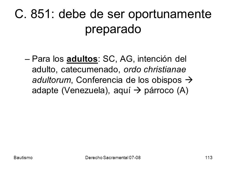 BautismoDerecho Sacramental 07-08113 C. 851: debe de ser oportunamente preparado –Para los adultos: SC, AG, intención del adulto, catecumenado, ordo c
