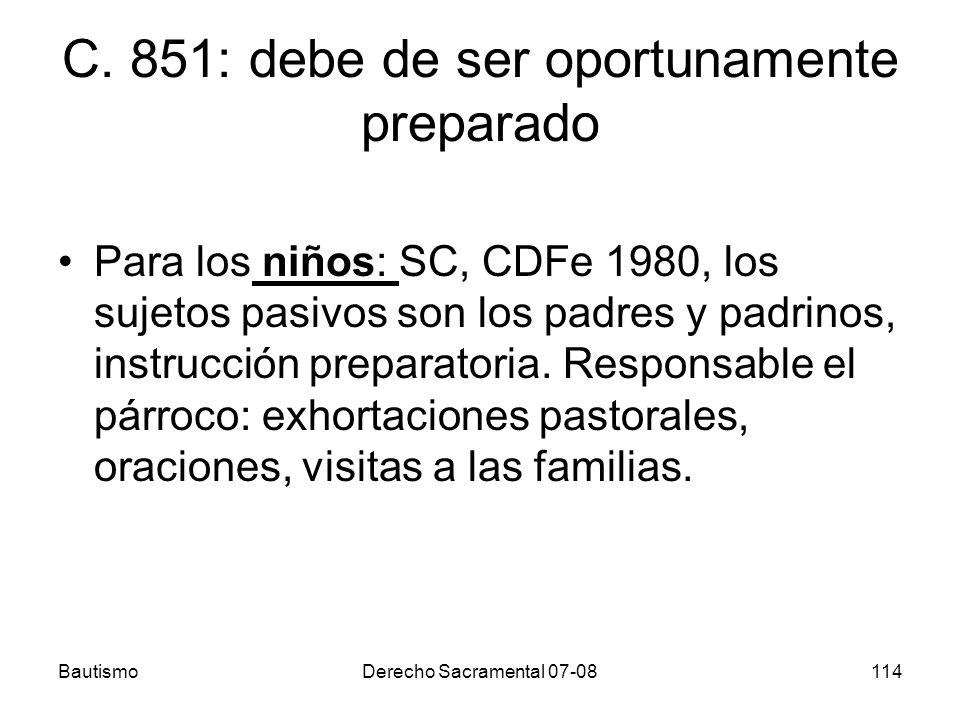 BautismoDerecho Sacramental 07-08114 C. 851: debe de ser oportunamente preparado Para los niños: SC, CDFe 1980, los sujetos pasivos son los padres y p